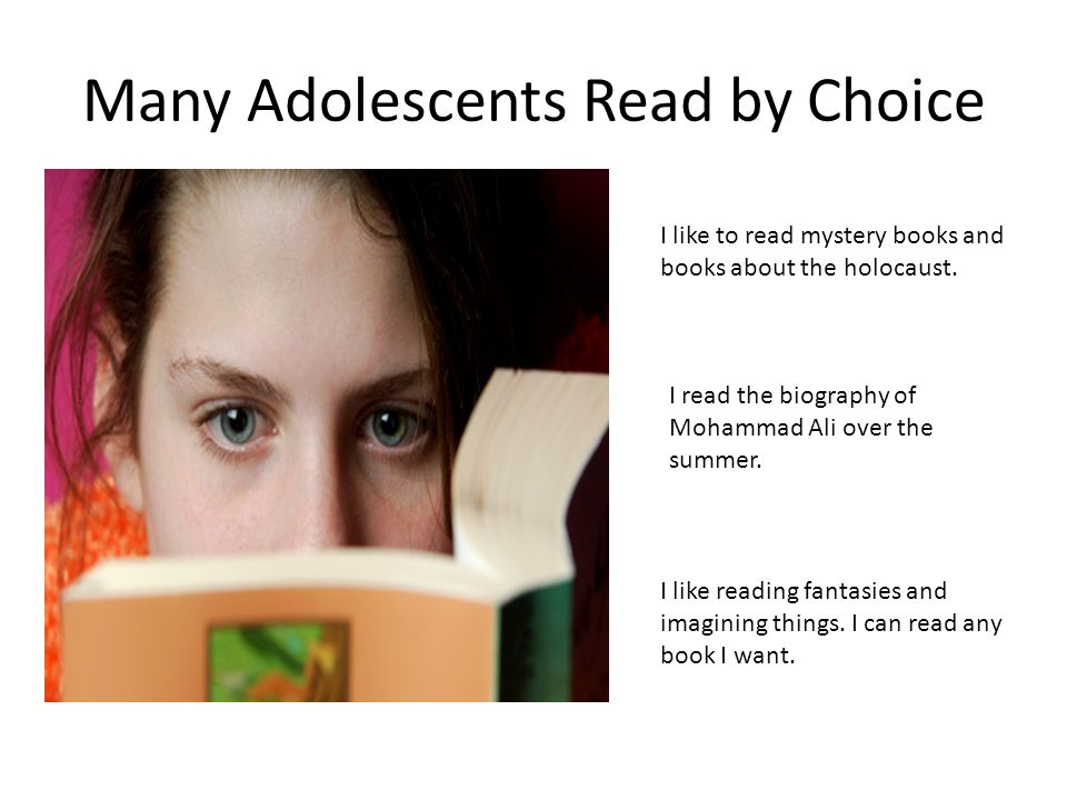 Many Adolescents Read by Choice I like to read mystery books and books about the holocaust.