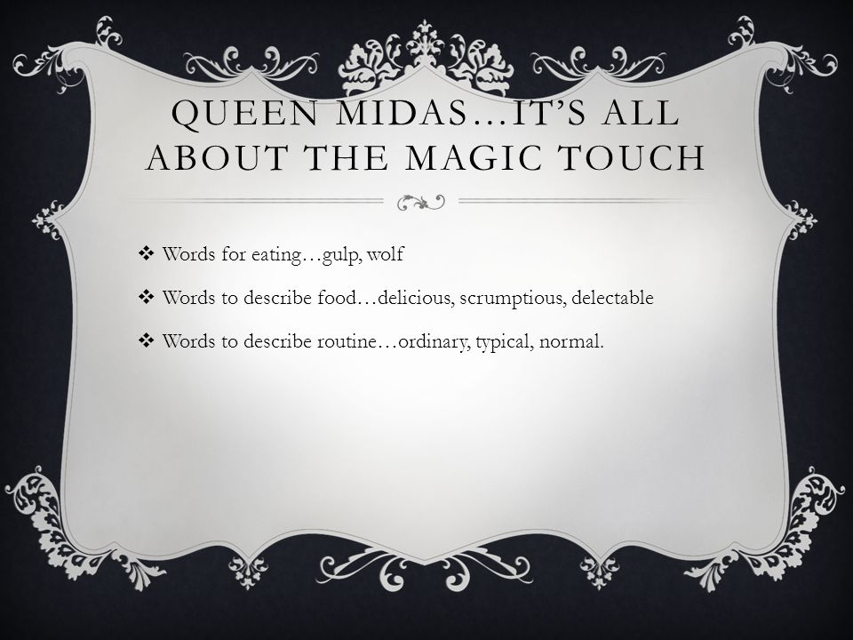 QUEEN MIDAS…IT'S ALL ABOUT THE MAGIC TOUCH  Words for eating…gulp, wolf  Words to describe food…delicious, scrumptious, delectable  Words to describe routine…ordinary, typical, normal.
