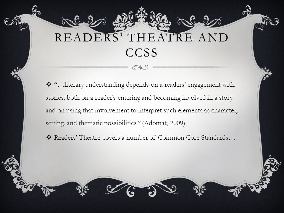 READERS' THEATRE AND CCSS  …literary understanding depends on a readers' engagement with stories: both on a reader's entering and becoming involved in a story and on using that involvement to interpret such elements as character, setting, and thematic possibilities. (Adomat, 2009).