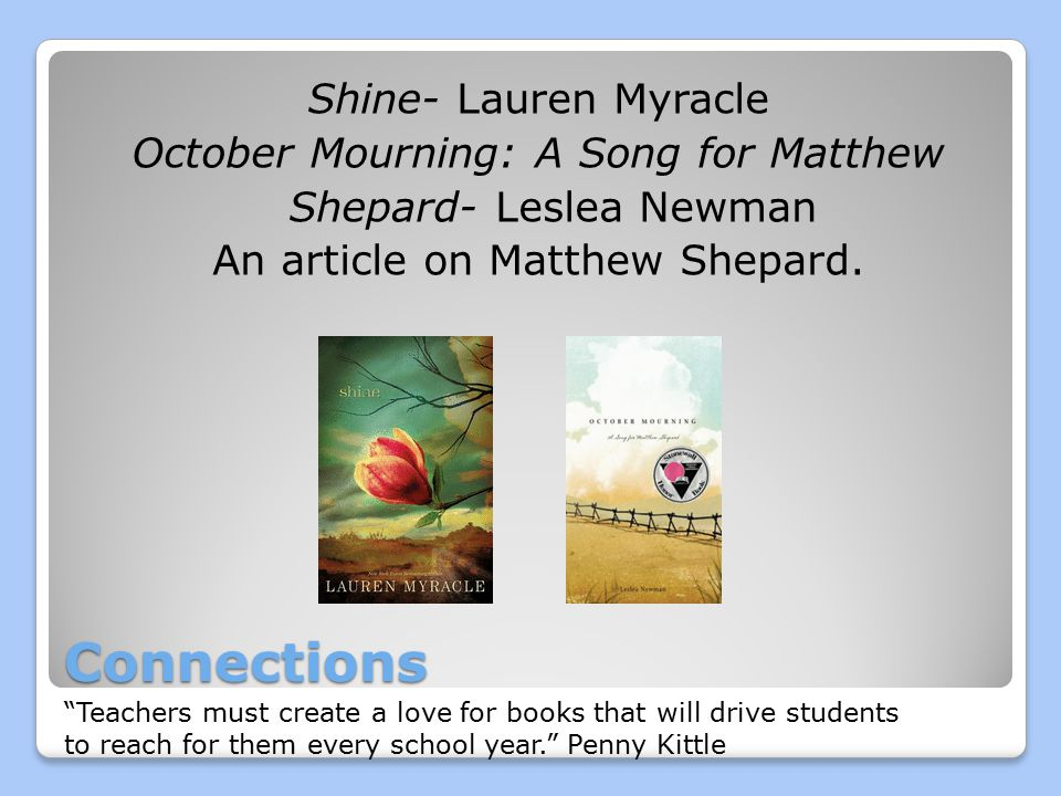 Connections Shine- Lauren Myracle October Mourning: A Song for Matthew Shepard- Leslea Newman An article on Matthew Shepard.