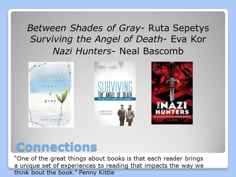 Connections Between Shades of Gray- Ruta Sepetys Surviving the Angel of Death- Eva Kor Nazi Hunters- Neal Bascomb One of the great things about books is that each reader brings a unique set of experiences to reading that impacts the way we think bout the book. Penny Kittle