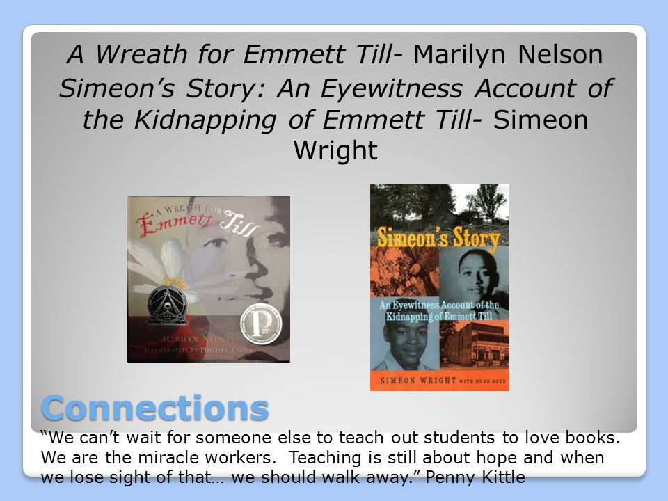 Connections A Wreath for Emmett Till- Marilyn Nelson Simeon's Story: An Eyewitness Account of the Kidnapping of Emmett Till- Simeon Wright We can't wait for someone else to teach out students to love books.