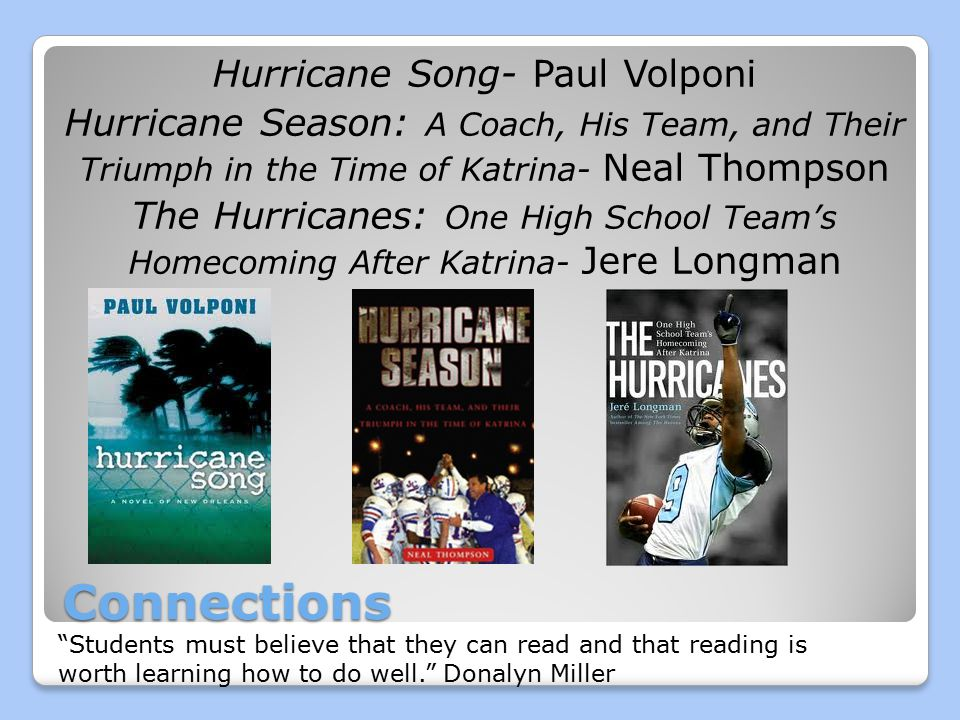 Connections Hurricane Song- Paul Volponi Hurricane Season: A Coach, His Team, and Their Triumph in the Time of Katrina- Neal Thompson The Hurricanes: One High School Team's Homecoming After Katrina- Jere Longman Students must believe that they can read and that reading is worth learning how to do well. Donalyn Miller