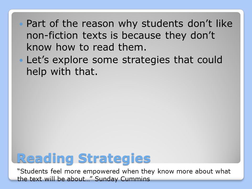Reading Strategies Part of the reason why students don't like non-fiction texts is because they don't know how to read them.