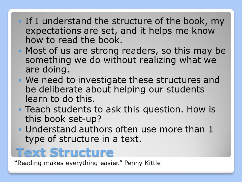 Text Structure If I understand the structure of the book, my expectations are set, and it helps me know how to read the book.