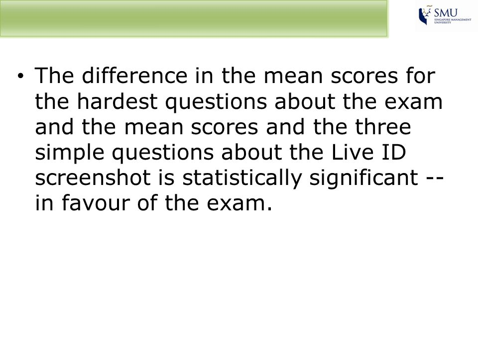 The difference in the mean scores for the hardest questions about the exam and the mean scores and the three simple questions about the Live ID screenshot is statistically significant -- in favour of the exam.