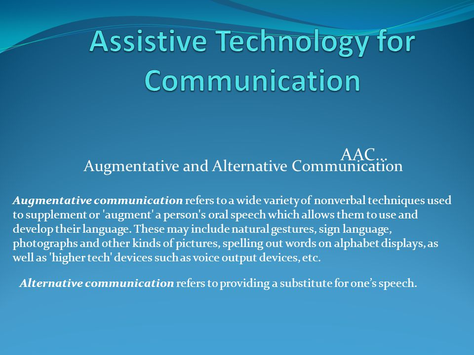 AAC… Augmentative and Alternative Communication Augmentative communication refers to a wide variety of nonverbal techniques used to supplement or 'aug