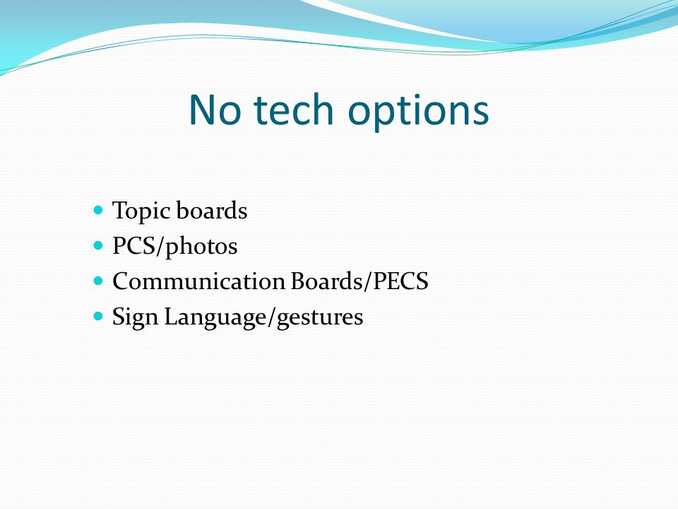 No tech options Topic boards PCS/photos Communication Boards/PECS Sign Language/gestures