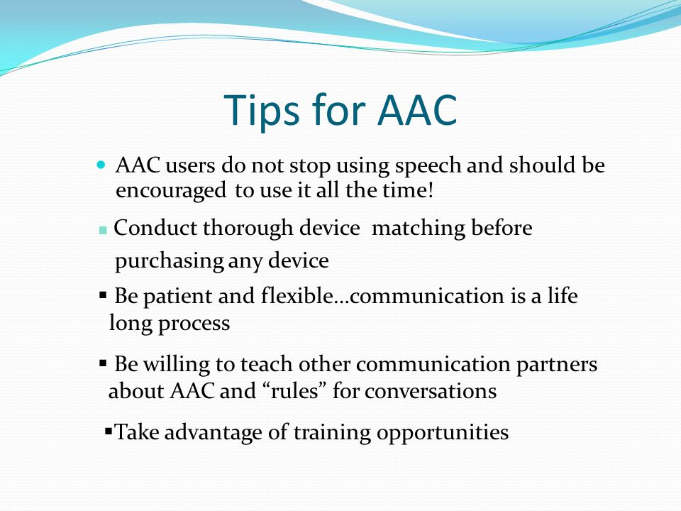 Tips for AAC AAC users do not stop using speech and should be encouraged to use it all the time.