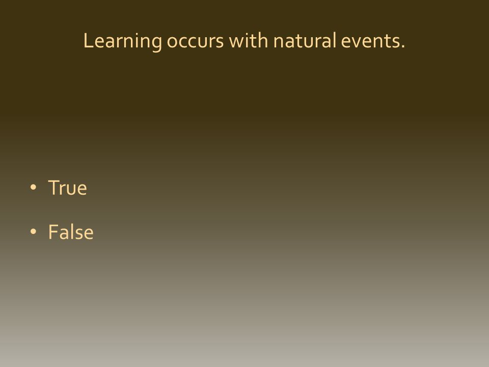 Learning occurs with natural events. True False