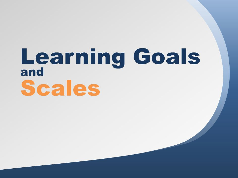 Agenda 1.Welcome 2.Why Use Learning Goals and Scales.