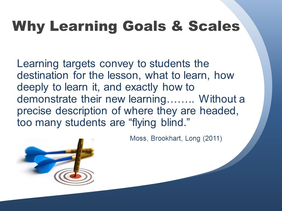 Why Learning Goals & Scales Learning targets convey to students the destination for the lesson, what to learn, how deeply to learn it, and exactly how to demonstrate their new learning……..