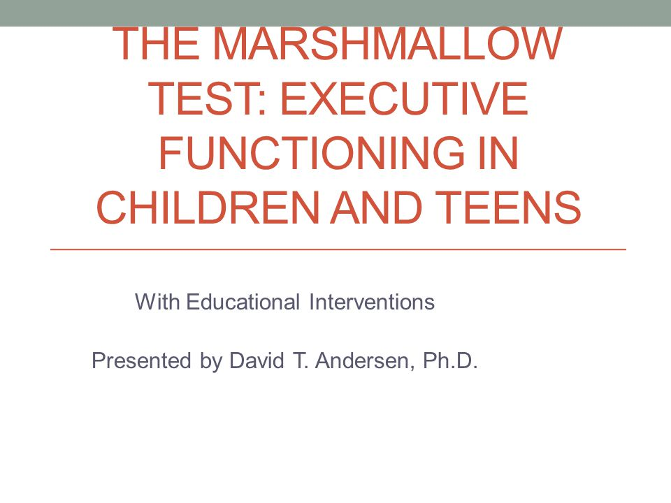 THE MARSHMALLOW TEST: EXECUTIVE FUNCTIONING IN CHILDREN AND TEENS With Educational Interventions Presented by David T.