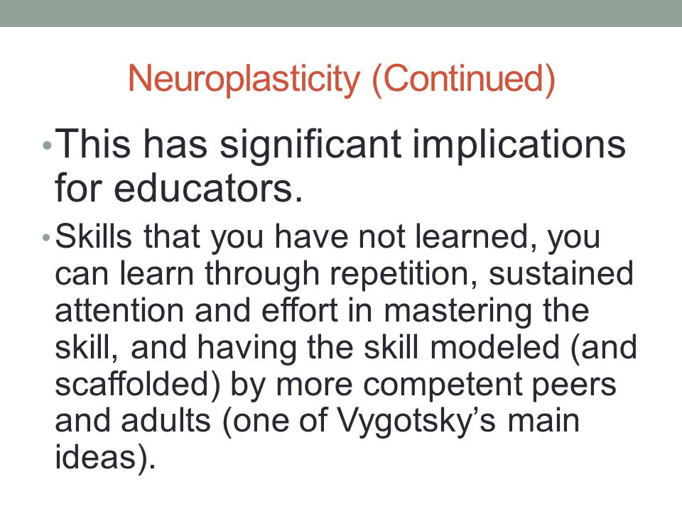 Neuroplasticity (Continued) This has significant implications for educators.