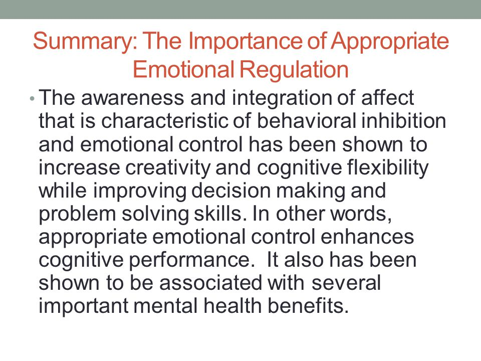 Summary: The Importance of Appropriate Emotional Regulation The awareness and integration of affect that is characteristic of behavioral inhibition and emotional control has been shown to increase creativity and cognitive flexibility while improving decision making and problem solving skills.
