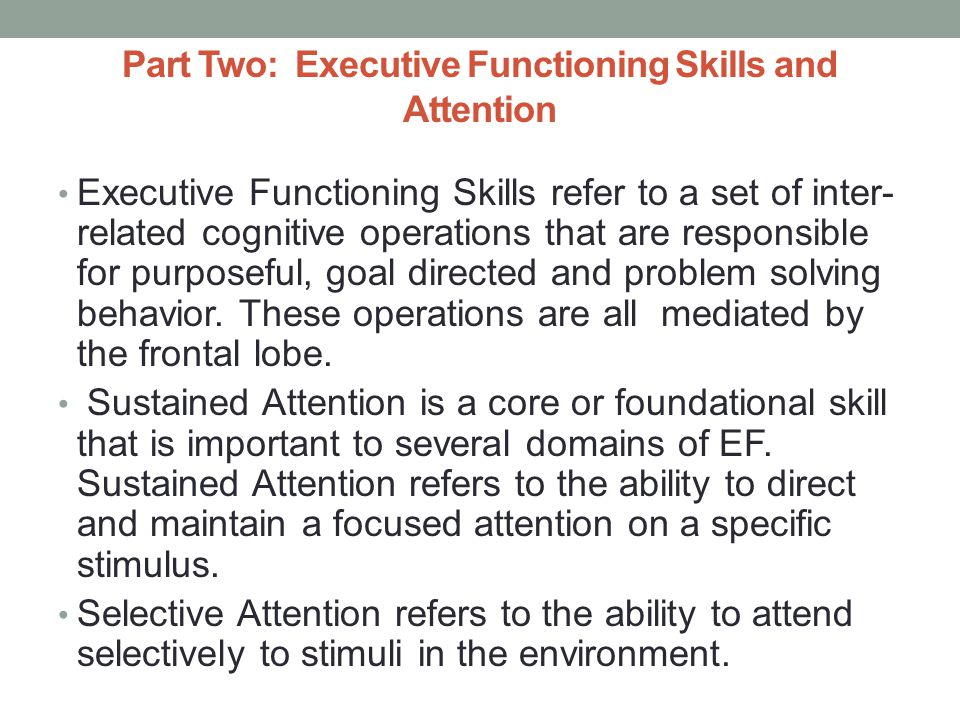 Part Two: Executive Functioning Skills and Attention Executive Functioning Skills refer to a set of inter- related cognitive operations that are responsible for purposeful, goal directed and problem solving behavior.