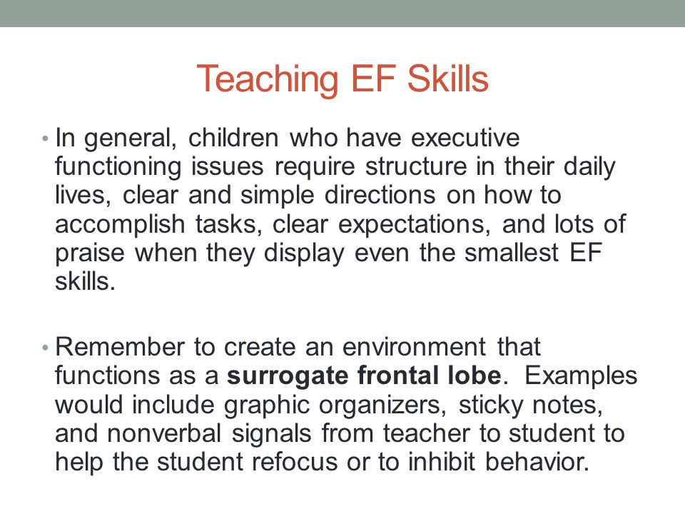 Teaching EF Skills In general, children who have executive functioning issues require structure in their daily lives, clear and simple directions on how to accomplish tasks, clear expectations, and lots of praise when they display even the smallest EF skills.