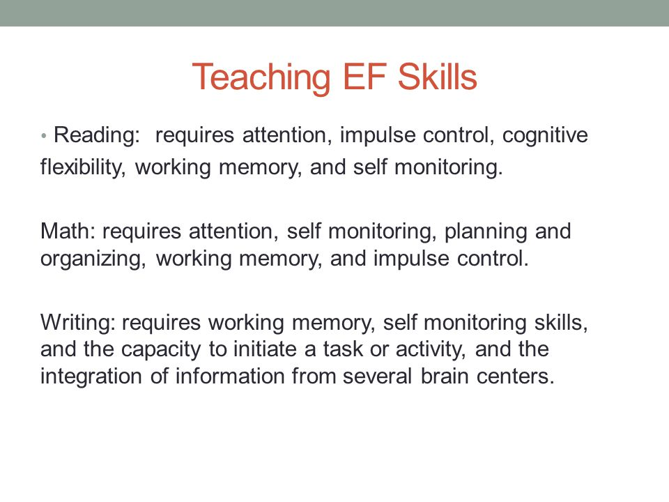 Teaching EF Skills Reading: requires attention, impulse control, cognitive flexibility, working memory, and self monitoring.