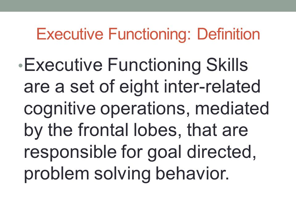 Executive Functioning: Definition Executive Functioning Skills are a set of eight inter-related cognitive operations, mediated by the frontal lobes, that are responsible for goal directed, problem solving behavior.