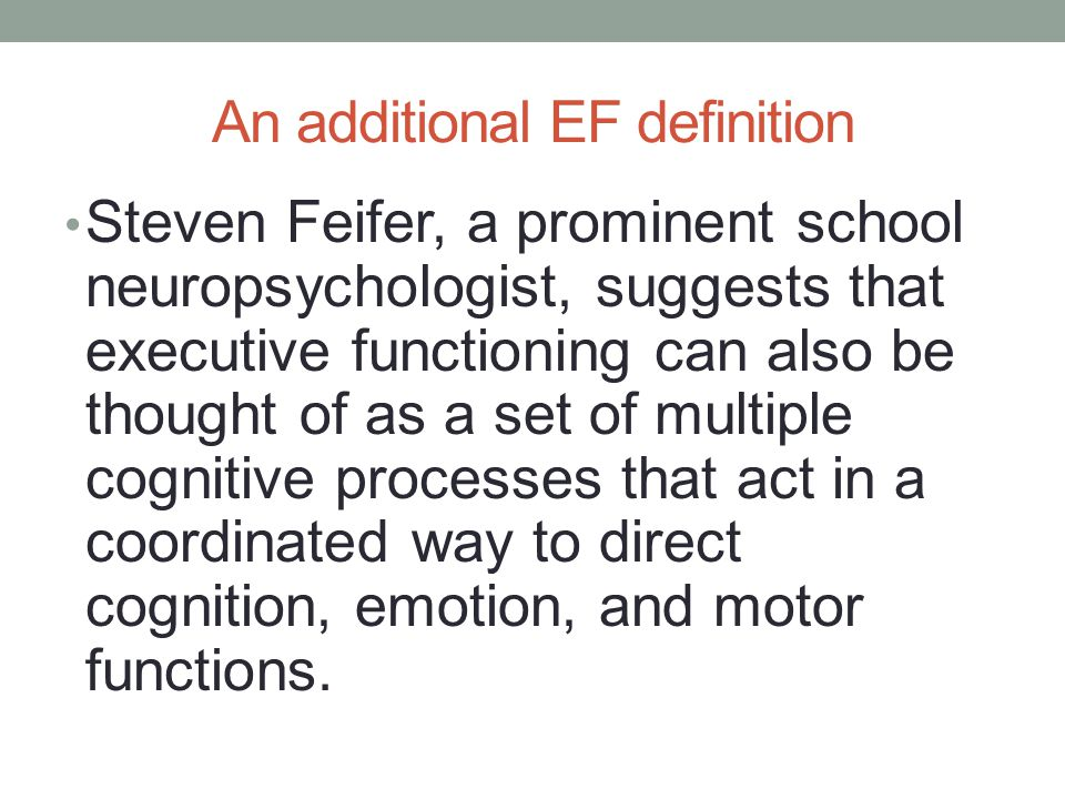 An additional EF definition Steven Feifer, a prominent school neuropsychologist, suggests that executive functioning can also be thought of as a set of multiple cognitive processes that act in a coordinated way to direct cognition, emotion, and motor functions.