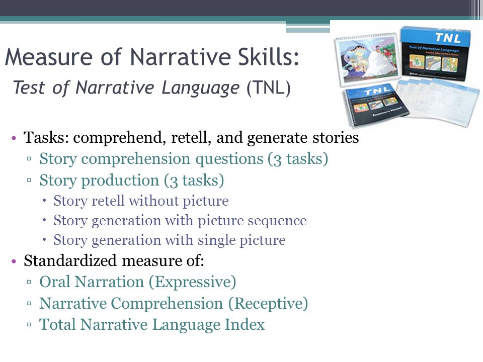 Measure of Narrative Skills: Test of Narrative Language (TNL) Tasks: comprehend, retell, and generate stories ▫Story comprehension questions (3 tasks) ▫Story production (3 tasks)  Story retell without picture  Story generation with picture sequence  Story generation with single picture Standardized measure of: ▫Oral Narration (Expressive) ▫Narrative Comprehension (Receptive) ▫Total Narrative Language Index