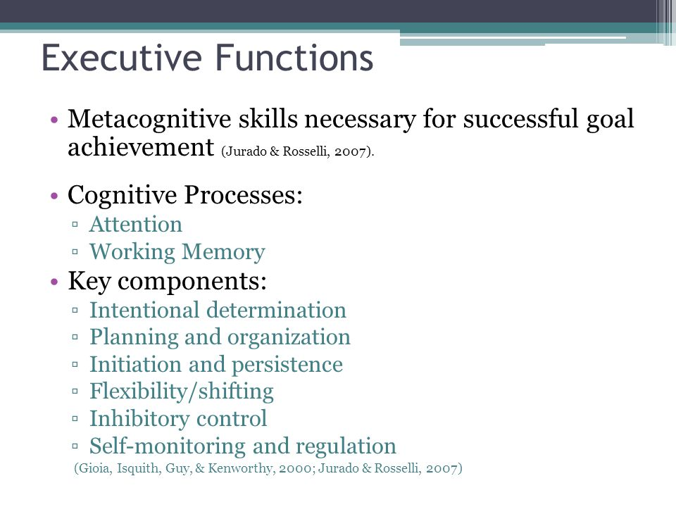 Executive Functions Metacognitive skills necessary for successful goal achievement (Jurado & Rosselli, 2007).