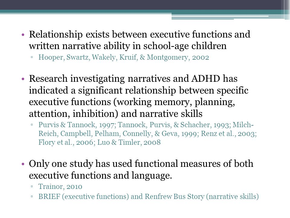 Relationship exists between executive functions and written narrative ability in school-age children ▫Hooper, Swartz, Wakely, Kruif, & Montgomery, 2002 Research investigating narratives and ADHD has indicated a significant relationship between specific executive functions (working memory, planning, attention, inhibition) and narrative skills ▫Purvis & Tannock, 1997; Tannock, Purvis, & Schacher, 1993; Milch- Reich, Campbell, Pelham, Connelly, & Geva, 1999; Renz et al., 2003; Flory et al., 2006; Luo & Timler, 2008 Only one study has used functional measures of both executive functions and language.