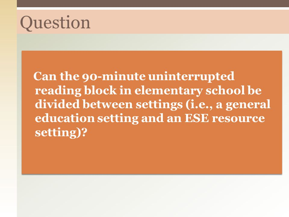 Question Can the 90-minute uninterrupted reading block in elementary school be divided between settings (i.e., a general education setting and an ESE resource setting)?