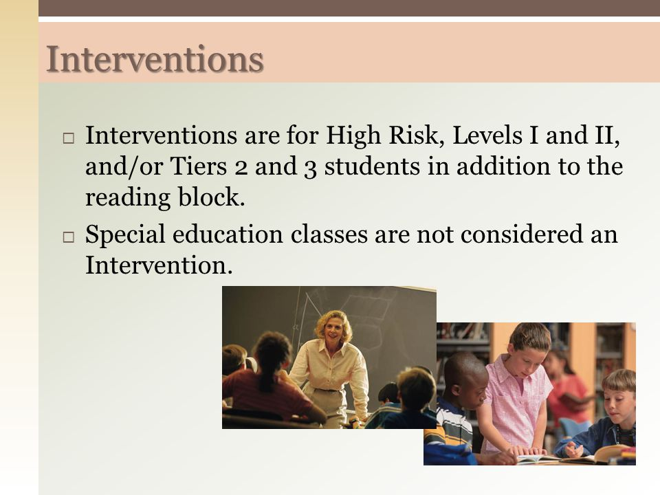 Interventions  Interventions are for High Risk, Levels I and II, and/or Tiers 2 and 3 students in addition to the reading block.  Special education