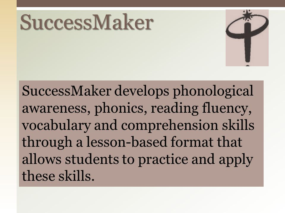 SuccessMaker SuccessMaker develops phonological awareness, phonics, reading fluency, vocabulary and comprehension skills through a lesson-based format