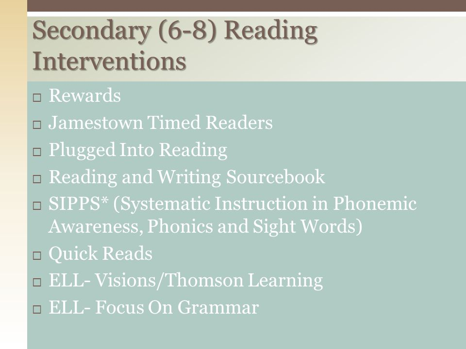 Secondary (6-8) Reading Interventions  Rewards  Jamestown Timed Readers  Plugged Into Reading  Reading and Writing Sourcebook  SIPPS* (Systematic Instruction in Phonemic Awareness, Phonics and Sight Words)  Quick Reads  ELL- Visions/Thomson Learning  ELL- Focus On Grammar