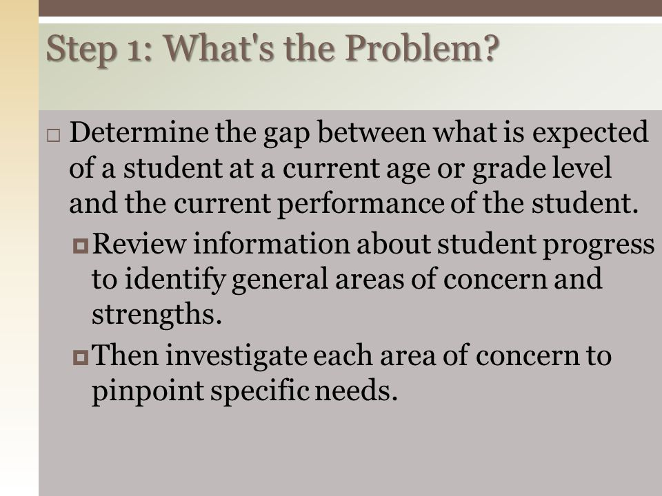Step 1: What's the Problem? 141  Determine the gap between what is expected of a student at a current age or grade level and the current performance