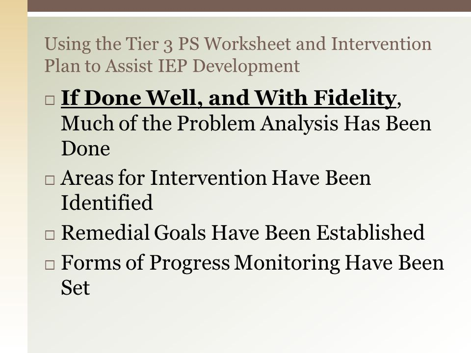 Using the Tier 3 PS Worksheet and Intervention Plan to Assist IEP Development  If Done Well, and With Fidelity, Much of the Problem Analysis Has Been