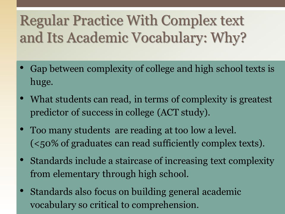 Regular Practice With Complex text and Its Academic Vocabulary: Why? Gap between complexity of college and high school texts is huge. What students ca