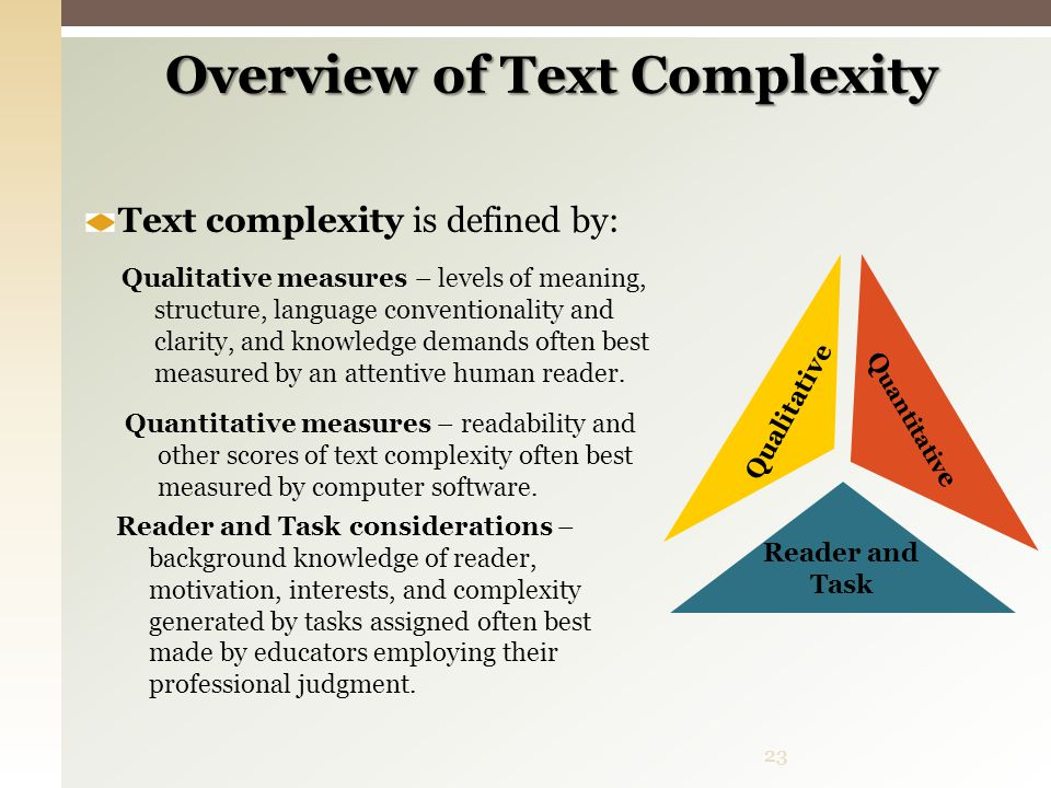 Overview of Text Complexity Qualitative Qualitative measures – levels of meaning, structure, language conventionality and clarity, and knowledge deman