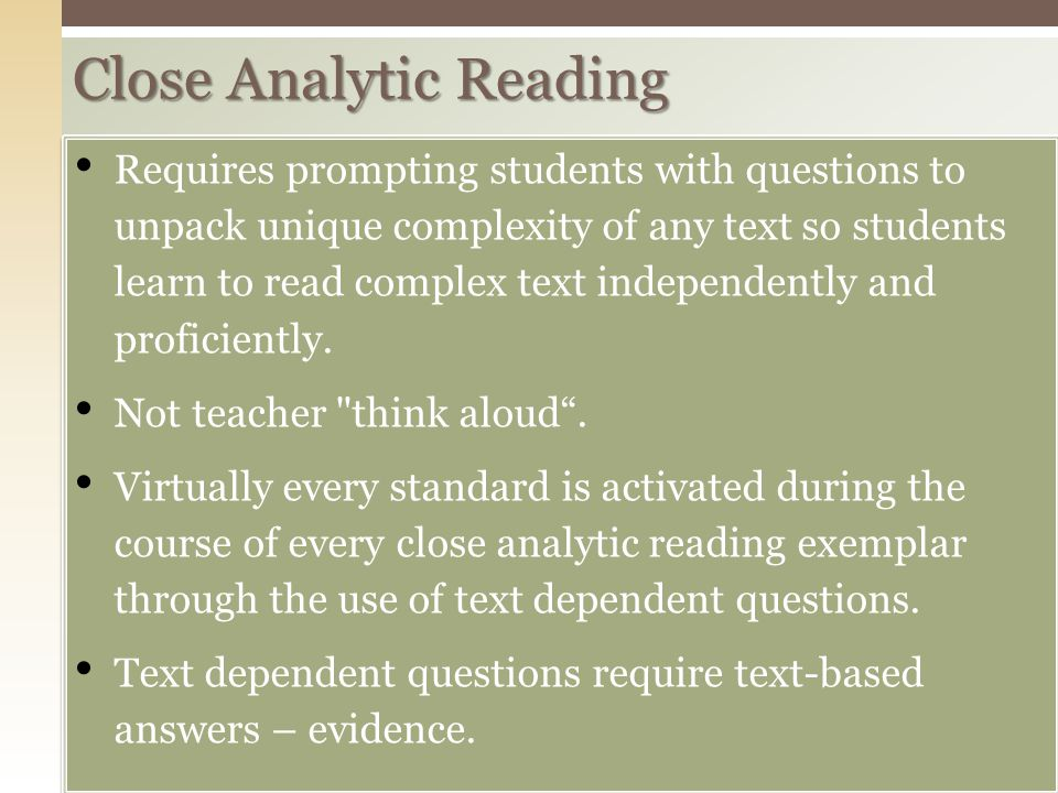 Close Analytic Reading Requires prompting students with questions to unpack unique complexity of any text so students learn to read complex text independently and proficiently.