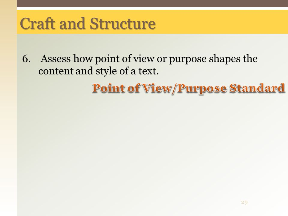 Craft and Structure 6. Assess how point of view or purpose shapes the content and style of a text. 29