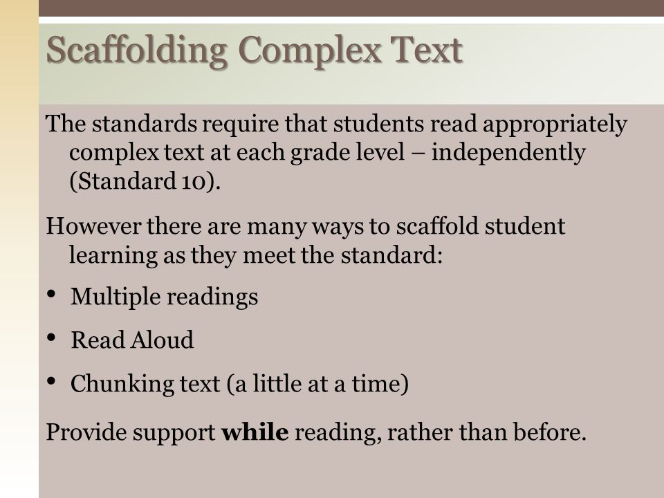 Scaffolding Complex Text The standards require that students read appropriately complex text at each grade level – independently (Standard 10). Howeve
