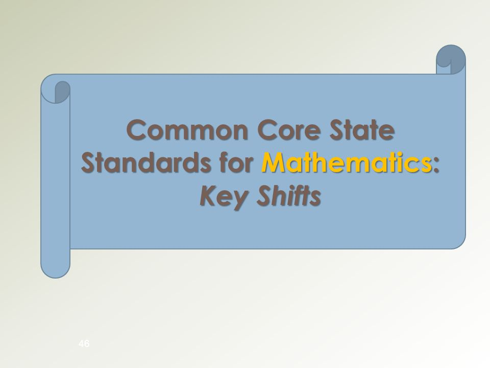 46 Common Core State Standards for Mathematics: Key Shifts