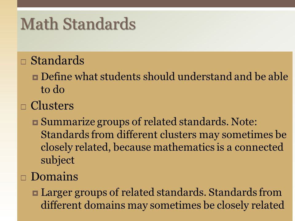 Math Standards  Standards  Define what students should understand and be able to do  Clusters  Summarize groups of related standards.