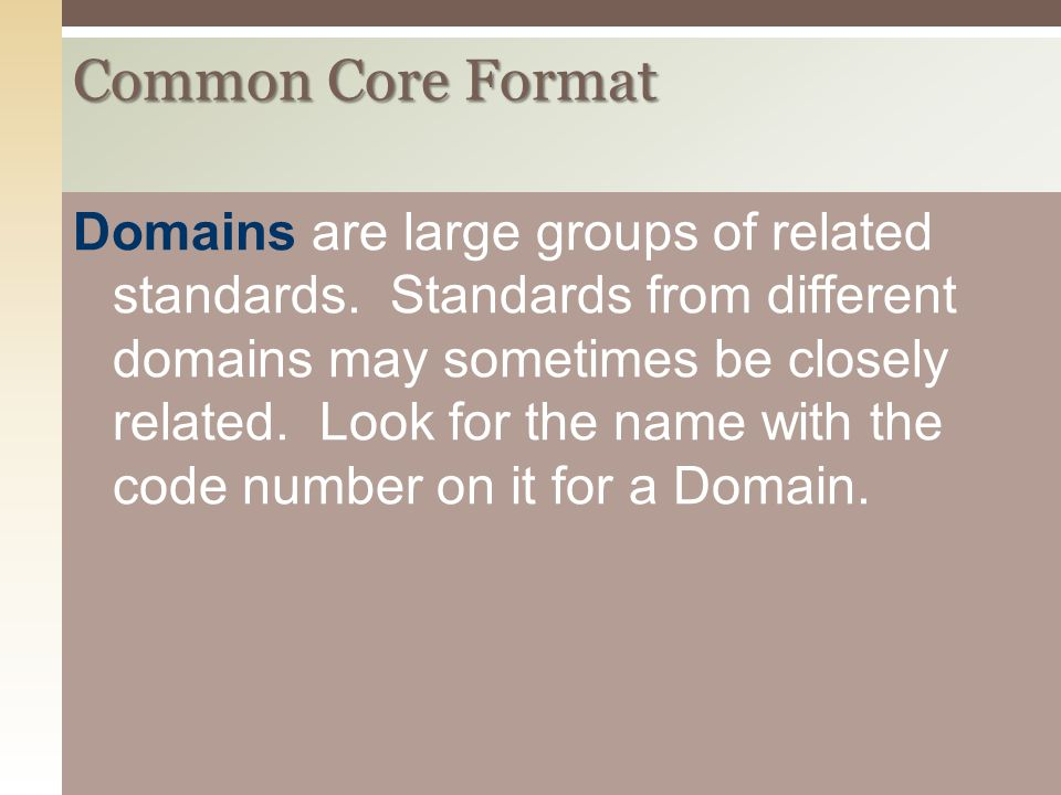 Common Core Format Domains are large groups of related standards. Standards from different domains may sometimes be closely related. Look for the name