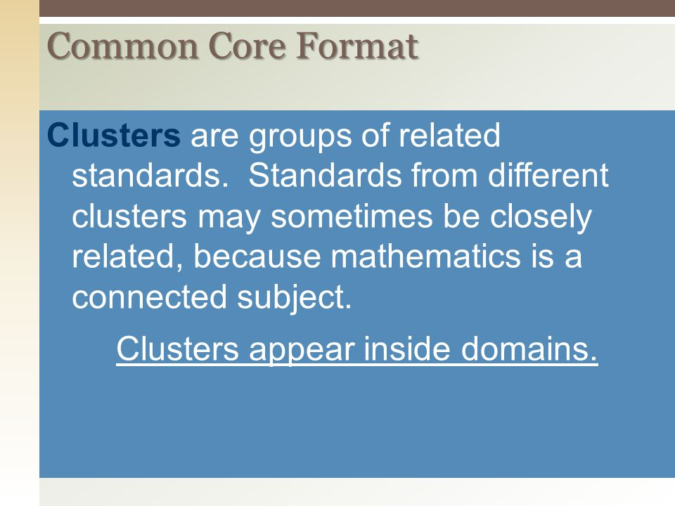 Common Core Format Clusters are groups of related standards. Standards from different clusters may sometimes be closely related, because mathematics i