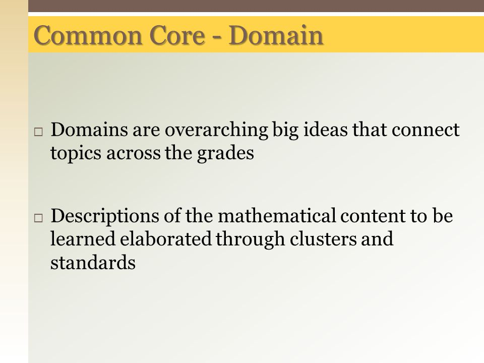 Common Core - Domain  Domains are overarching big ideas that connect topics across the grades  Descriptions of the mathematical content to be learned elaborated through clusters and standards