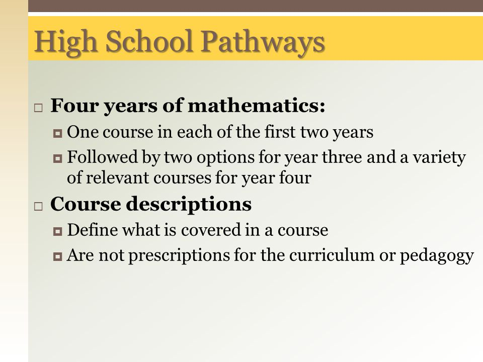 High School Pathways  Four years of mathematics:  One course in each of the first two years  Followed by two options for year three and a variety of relevant courses for year four  Course descriptions  Define what is covered in a course  Are not prescriptions for the curriculum or pedagogy