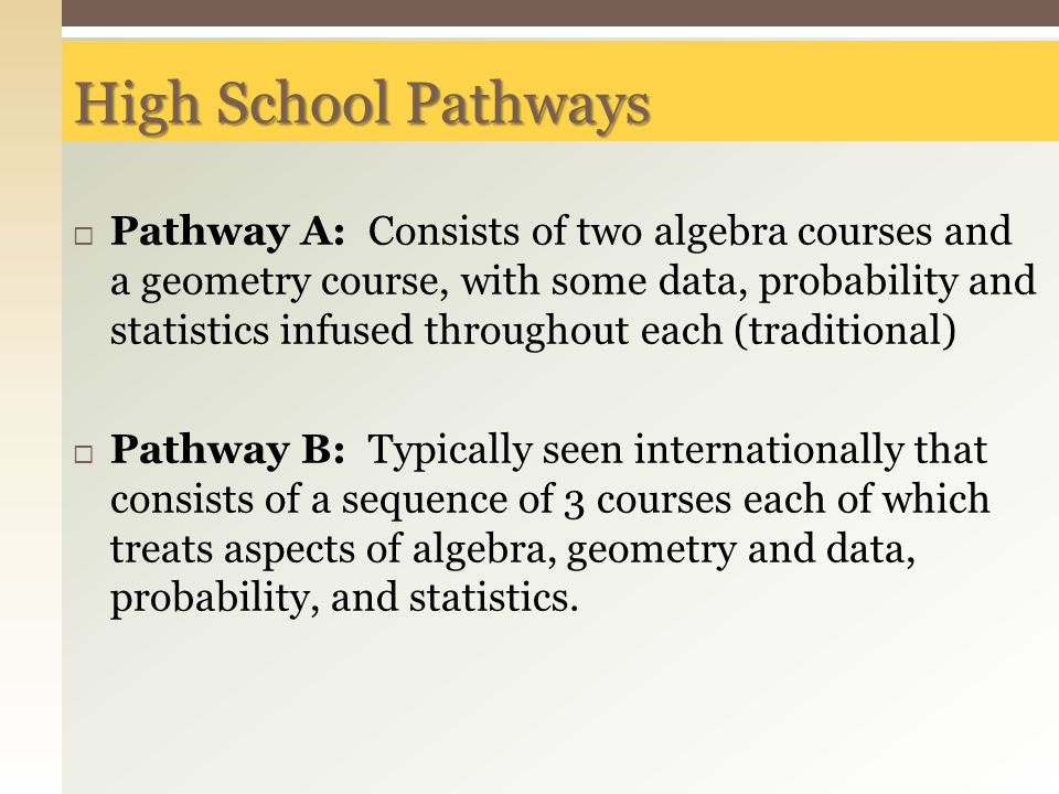 High School Pathways  Pathway A: Consists of two algebra courses and a geometry course, with some data, probability and statistics infused throughout