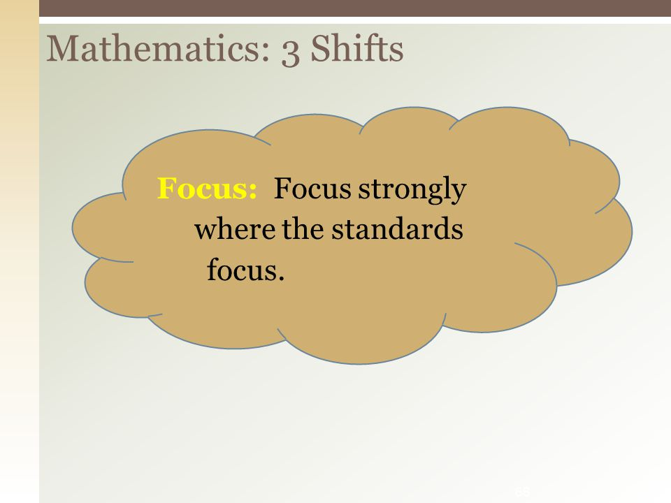 Mathematics: 3 Shifts 66 Focus: Focus strongly where the standards focus.