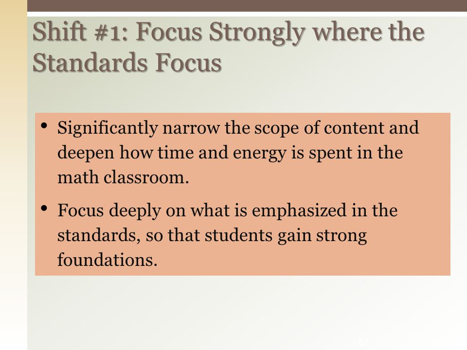 Shift #1: Focus Strongly where the Standards Focus Significantly narrow the scope of content and deepen how time and energy is spent in the math classroom.
