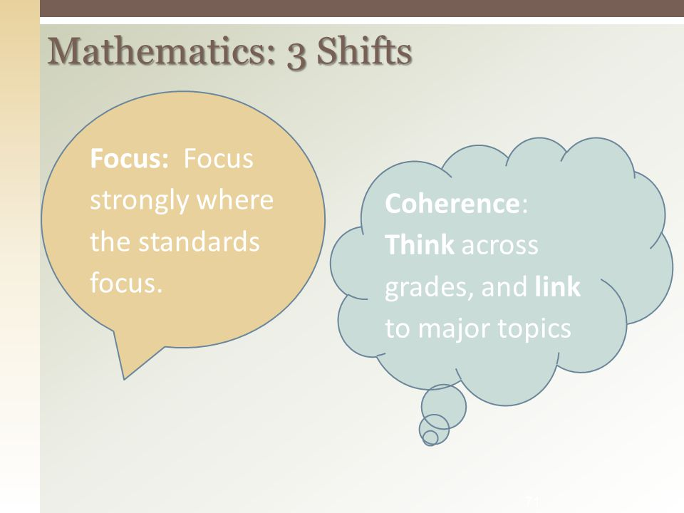 71 Mathematics: 3 Shifts Focus: Focus strongly where the standards focus. Coherence: Think across grades, and link to major topics
