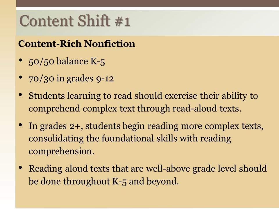 Content Shift #1 Content-Rich Nonfiction 50/50 balance K-5 70/30 in grades 9-12 Students learning to read should exercise their ability to comprehend