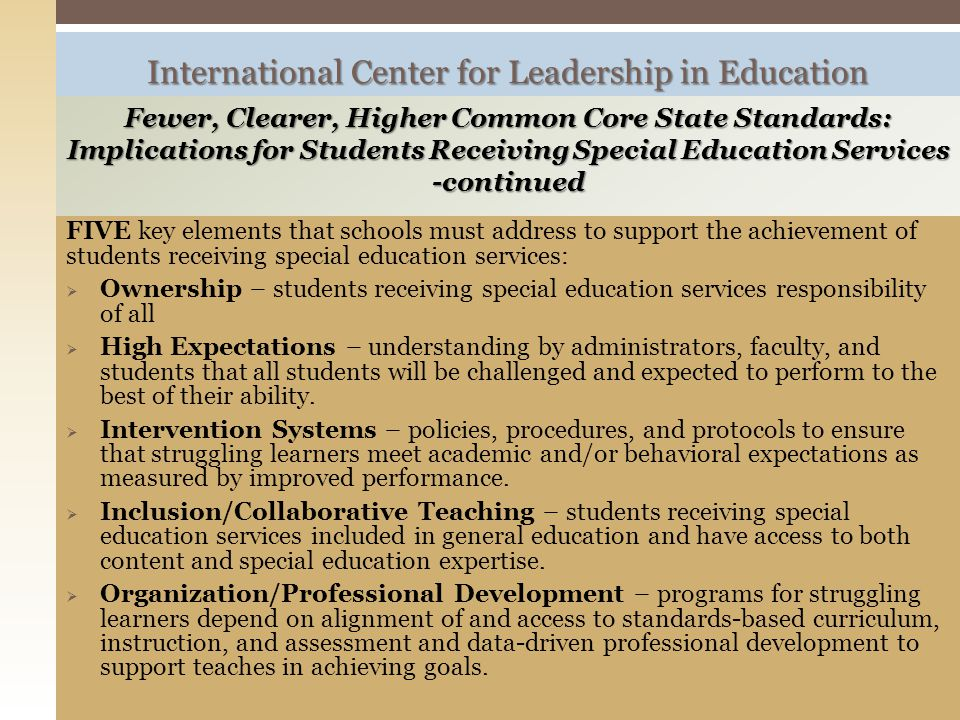 FIVE key elements that schools must address to support the achievement of students receiving special education services:  Ownership – students receiving special education services responsibility of all  High Expectations – understanding by administrators, faculty, and students that all students will be challenged and expected to perform to the best of their ability.